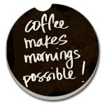 Coffee Makes Mornings Possible AUTO COASTER